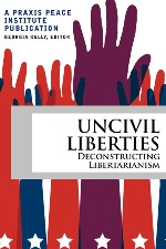 Uncivil Liberties- Deconstructing Libertarianism by Praxis Peace Institute book cover